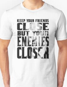 KEEP YOUR ENEMIES CLOSER Unisex T-Shirt