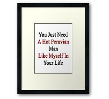 You Just Need A Hot Peruvian Man Like Myself In Your Life Framed Print