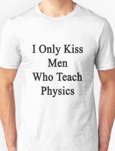 I Only Kiss Men Who Teach Physics  Unisex T-Shirt
