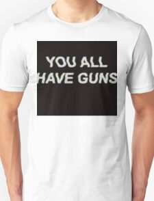 YOU ALL HAVE GUNS  T-Shirt