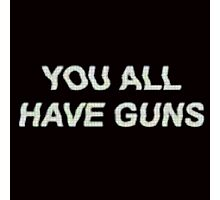 YOU ALL HAVE GUNS  Photographic Print