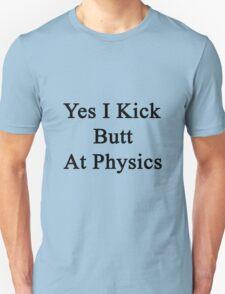 Yes I Kick Butt At Physics  Unisex T-Shirt