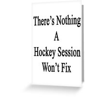 There's Nothing A Hockey Session Won't Fix Greeting Card