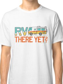 RV There Yet? Classic T-Shirt