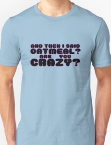 Oatmeal? Are you crazy? T-Shirt