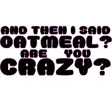 Oatmeal? Are you crazy? Photographic Print