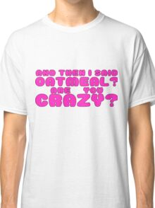 Oatmeal? are you crazy? 2 Classic T-Shirt