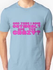 Oatmeal? are you crazy? 2 T-Shirt