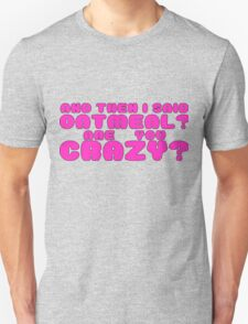 Oatmeal? are you crazy? 2 Unisex T-Shirt