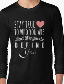 Stay true to who you are, don't let anyone else define you Long Sleeve T-Shirt