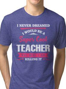 I Never Dreamed I Would Be A Super Cool Teacher. But Here I am Killing It. Tri-blend T-Shirt