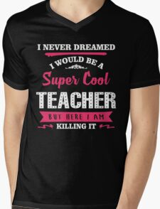 I Never Dreamed I Would Be A Super Cool Teacher. But Here I am Killing It. Mens V-Neck T-Shirt