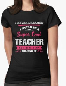 I Never Dreamed I Would Be A Super Cool Teacher. But Here I am Killing It. Womens Fitted T-Shirt