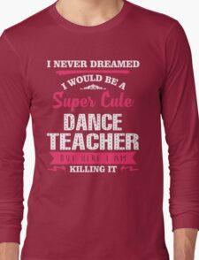 I Never Dreamed I Would Be A Super Cute Dance Teacher. But Here I am Killing It. Long Sleeve T-Shirt