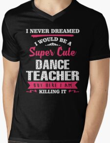 I Never Dreamed I Would Be A Super Cute Dance Teacher. But Here I am Killing It. Mens V-Neck T-Shirt