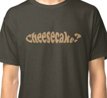 Cheesecake? What's All That About? Classic T-Shirt