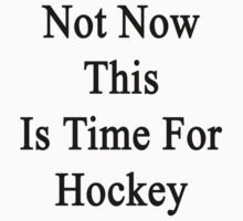 Not Now This Is Time For Hockey  by supernova23