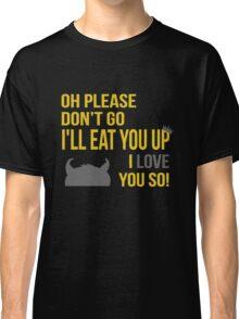 Oh Please Don't Go I'll Eat You Up, I Love You So Classic T-Shirt