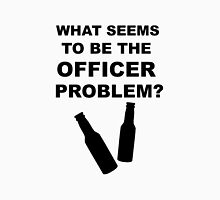 What Seems to Be the Officer Problem? Unisex T-Shirt