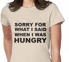 Sorry for What I Said When I Was Hungry. Womens Fitted T-Shirt