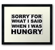 Sorry for What I Said When I Was Hungry. Framed Print