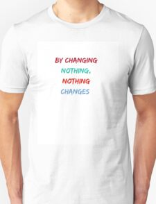 BY CHANGING NOTHING, NOTHING  CHANGES T-Shirt