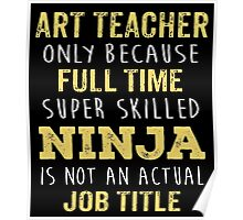 Art Teacher Only Because Full Time Super Skilled Ninja Isn't An Official Job Title. Cool Gift Poster