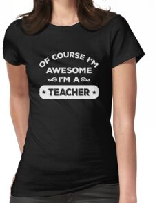 Of Course I'm Awesome I'm A Teacher. Cool Gift. Womens Fitted T-Shirt