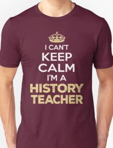 I Can't Keep Calm. I'm A History Teacher. Awesome Gift. T-Shirt
