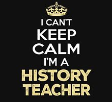 I Can't Keep Calm. I'm A History Teacher. Awesome Gift. Unisex T-Shirt