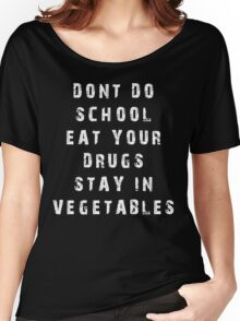 DONT DO SCHOOL EAT YOUR DRUGS STAY IN VEGETABLES TSHIRT Women's Relaxed Fit T-Shirt