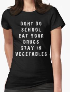 DONT DO SCHOOL EAT YOUR DRUGS STAY IN VEGETABLES TSHIRT Womens Fitted T-Shirt