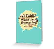 """It's funny how the Earth never opens up and swallows you..."" (Buffy the Vampire Slayer) Greeting Card"