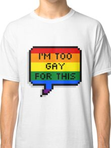 I'm Too Gay for This Classic T-Shirt