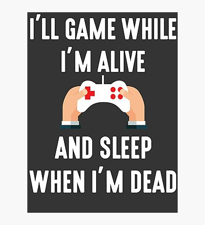 I'll Game While I'm Alive Photographic Print