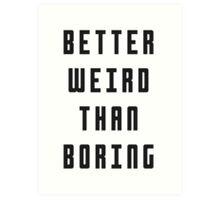 Better Weird Than Boring Art Print