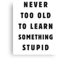 Never too old to learn something stupid Canvas Print