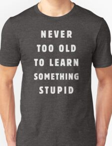 Never too old to learn something stupid T-Shirt