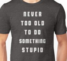 Never too old to do something stupid Unisex T-Shirt