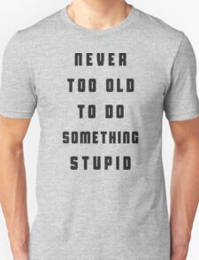 Never too old to do something stupid T-Shirt