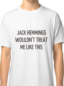 Jack Hemmings wouldn't treat me like this Classic T-Shirt