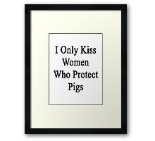 I Only Kiss Women Who Protect Pigs  Framed Print