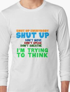 Shut up everybody, shut up! Long Sleeve T-Shirt