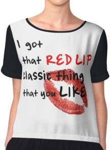 I got that red lip classic thing that you like Chiffon Top