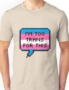 I'm Too Trans For This Unisex T-Shirt