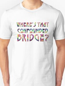 WHERE'S THAT CONFOUNDED BRIDGE? - tie dye Unisex T-Shirt