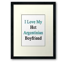 I Love My Hot Argentinian Boyfriend  Framed Print