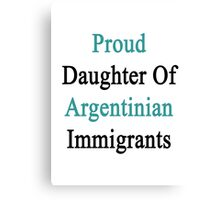 Proud Daughter Of Argentinian Immigrants  Canvas Print