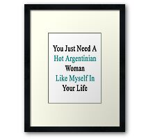 You Just Need A Hot Argentinian Woman Like Myself In Your Life Framed Print
