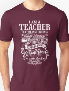 I Am A Teacher That Means I Live In A Crazy Fantasy World With Unreal Expectations. T-Shirt